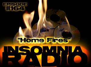 Insomnia Radio #164: Home Fires